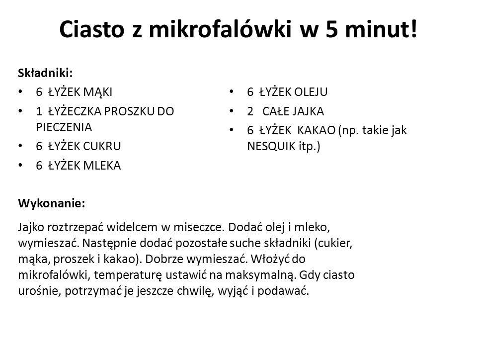 Ciasto z mikrofalówki w 5 minut! Składniki: 6 ŁYŻEK MĄKI 1 ŁYŻECZKA PROSZKU DO PIECZENIA 6 ŁYŻEK CUKRU 6 ŁYŻEK MLEKA Wykonanie: 6 ŁYŻEK OLEJU 2 CAŁE J