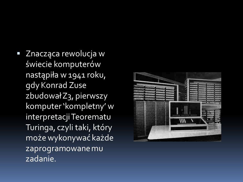  Znacząca rewolucja w świecie komputerów nastąpiła w 1941 roku, gdy Konrad Zuse zbudował Z3, pierwszy komputer 'kompletny' w interpretacji Teorematu Turinga, czyli taki, który może wykonywać każde zaprogramowane mu zadanie.