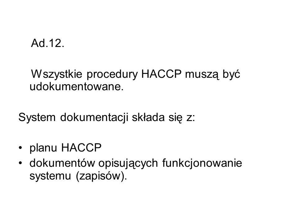 Ad.12. Wszystkie procedury HACCP muszą być udokumentowane. System dokumentacji składa się z: planu HACCP dokumentów opisujących funkcjonowanie systemu
