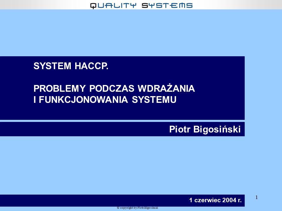 1 © copyright by Piotr Bigosiński SYSTEM HACCP. PROBLEMY PODCZAS WDRAŻANIA I FUNKCJONOWANIA SYSTEMU Piotr Bigosiński 1 czerwiec 2004 r.