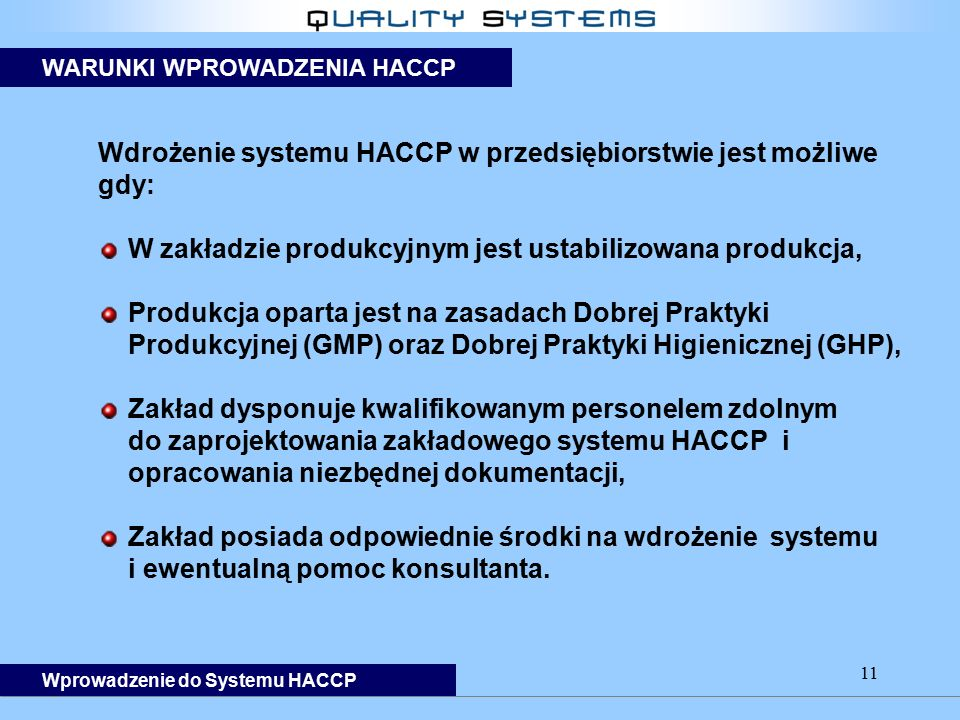 11 Wdrożenie systemu HACCP w przedsiębiorstwie jest możliwe gdy: W zakładzie produkcyjnym jest ustabilizowana produkcja, Produkcja oparta jest na zasadach Dobrej Praktyki Produkcyjnej (GMP) oraz Dobrej Praktyki Higienicznej (GHP), Zakład dysponuje kwalifikowanym personelem zdolnym do zaprojektowania zakładowego systemu HACCP i opracowania niezbędnej dokumentacji, Zakład posiada odpowiednie środki na wdrożenie systemu i ewentualną pomoc konsultanta.