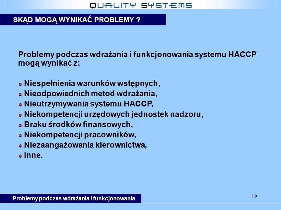 19 Problemy podczas wdrażania i funkcjonowania systemu HACCP mogą wynikać z: Niespełnienia warunków wstępnych, Nieodpowiednich metod wdrażania, Nieutrzymywania systemu HACCP, Niekompetencji urzędowych jednostek nadzoru, Braku środków finansowych, Niekompetencji pracowników, Niezaangażowania kierownictwa, Inne.
