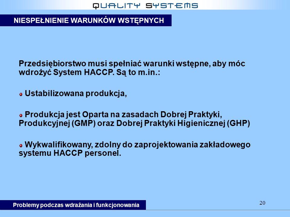 20 Przedsiębiorstwo musi spełniać warunki wstępne, aby móc wdrożyć System HACCP. Są to m.in.: Ustabilizowana produkcja, Produkcja jest Oparta na zasad