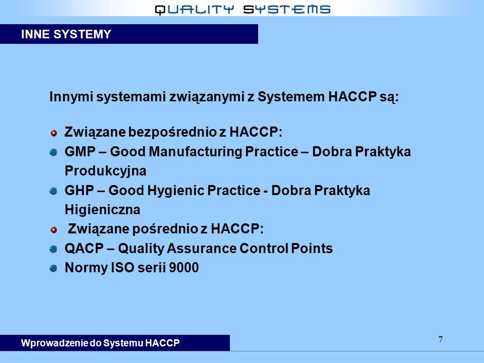 7 Innymi systemami związanymi z Systemem HACCP są: Związane bezpośrednio z HACCP: GMP – Good Manufacturing Practice – Dobra Praktyka Produkcyjna GHP – Good Hygienic Practice - Dobra Praktyka Higieniczna Związane pośrednio z HACCP: QACP – Quality Assurance Control Points Normy ISO serii 9000 INNE SYSTEMY Wprowadzenie do Systemu HACCP