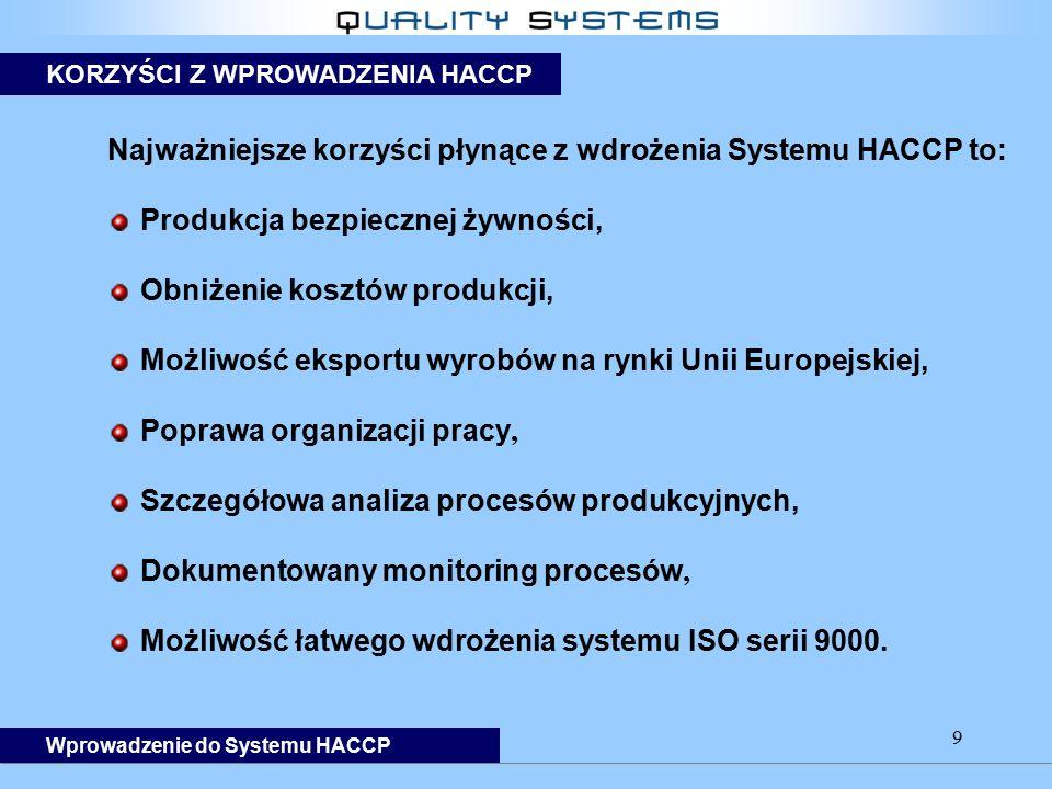 9 Najważniejsze korzyści płynące z wdrożenia Systemu HACCP to: Produkcja bezpiecznej żywności, Obniżenie kosztów produkcji, Możliwość eksportu wyrobów na rynki Unii Europejskiej, Poprawa organizacji pracy, Szczegółowa analiza procesów produkcyjnych, Dokumentowany monitoring procesów, Możliwość łatwego wdrożenia systemu ISO serii 9000.