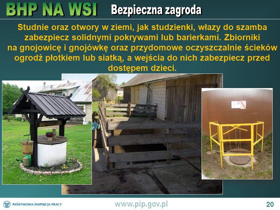 20 Studnie oraz otwory w ziemi, jak studzienki, włazy do szamba zabezpiecz solidnymi pokrywami lub barierkami. Zbiorniki na gnojowicę i gnojówkę oraz