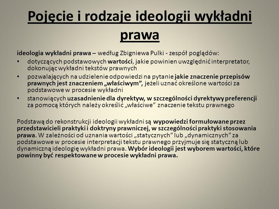 """Pojęcie i rodzaje ideologii wykładni prawa ideologia wykładni prawa – według Zbigniewa Pulki - zespół poglądów: dotyczących podstawowych wartości, jakie powinien uwzględnić interpretator, dokonując wykładni tekstów prawnych pozwalających na udzielenie odpowiedzi na pytanie jakie znaczenie przepisów prawnych jest znaczeniem """"właściwym , jeżeli uznać określone wartości za podstawowe w procesie wykładni stanowiących uzasadnienie dla dyrektyw, w szczególności dyrektywy preferencji za pomocą których należy określić """"właściwe znaczenie tekstu prawnego Podstawą do rekonstrukcji ideologii wykładni są wypowiedzi formułowane przez przedstawicieli praktyki i doktryny prawniczej, w szczególności praktyki stosowania prawa."""