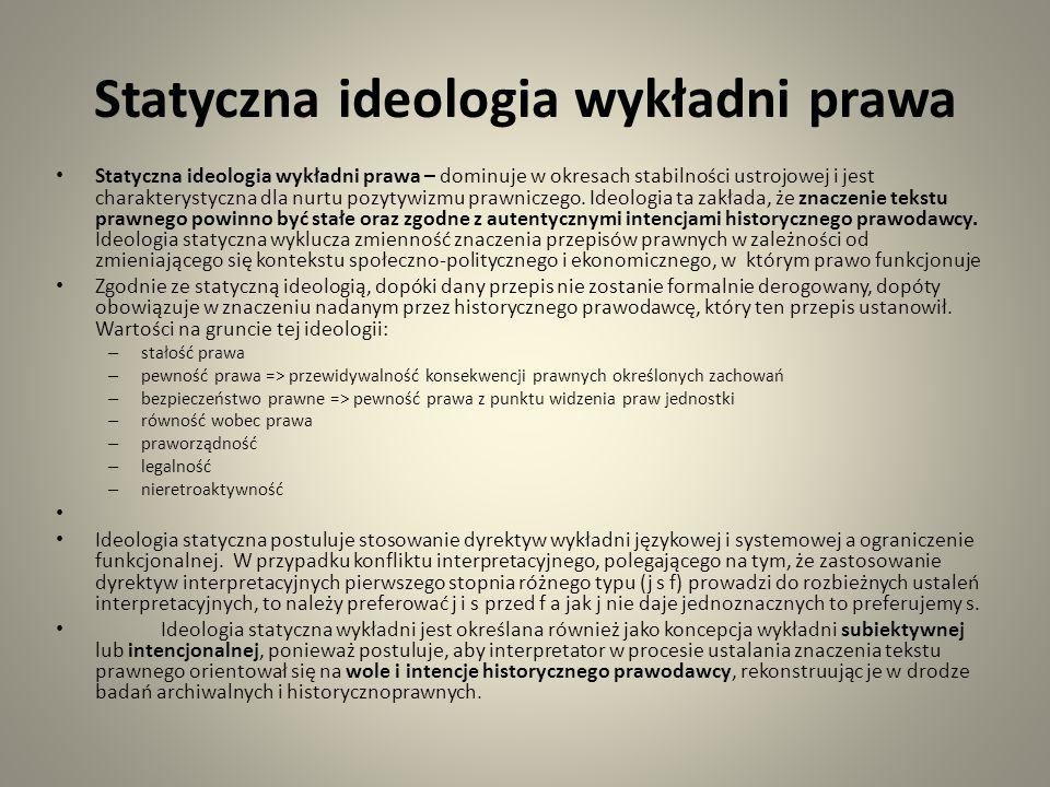 Statyczna ideologia wykładni prawa Statyczna ideologia wykładni prawa – dominuje w okresach stabilności ustrojowej i jest charakterystyczna dla nurtu pozytywizmu prawniczego.