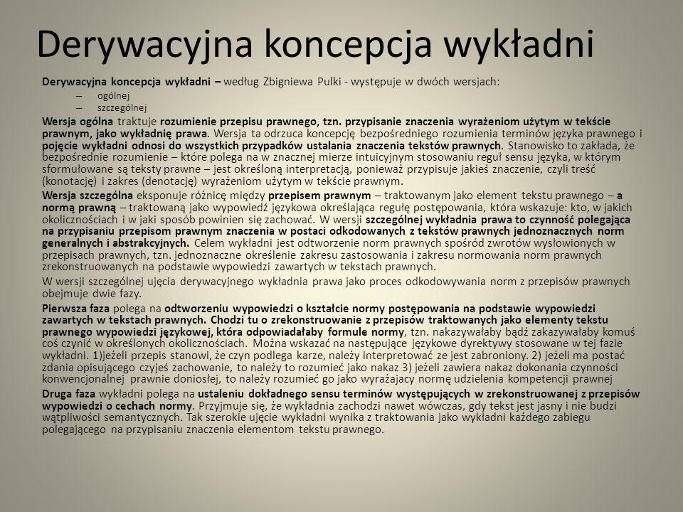 Derywacyjna koncepcja wykładni Derywacyjna koncepcja wykładni – według Zbigniewa Pulki - występuje w dwóch wersjach: – ogólnej – szczególnej Wersja ogólna traktuje rozumienie przepisu prawnego, tzn.