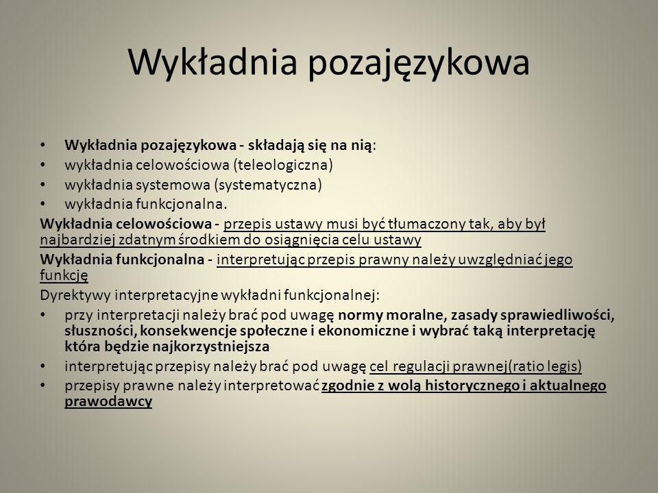 Wykładnia pozajęzykowa Wykładnia pozajęzykowa - składają się na nią: wykładnia celowościowa (teleologiczna) wykładnia systemowa (systematyczna) wykładnia funkcjonalna.