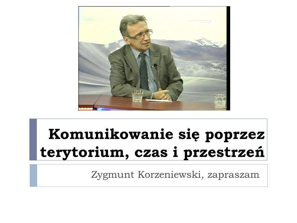 Komunikowanie się poprzez terytorium, czas i przestrzeń Zygmunt Korzeniewski, zapraszam