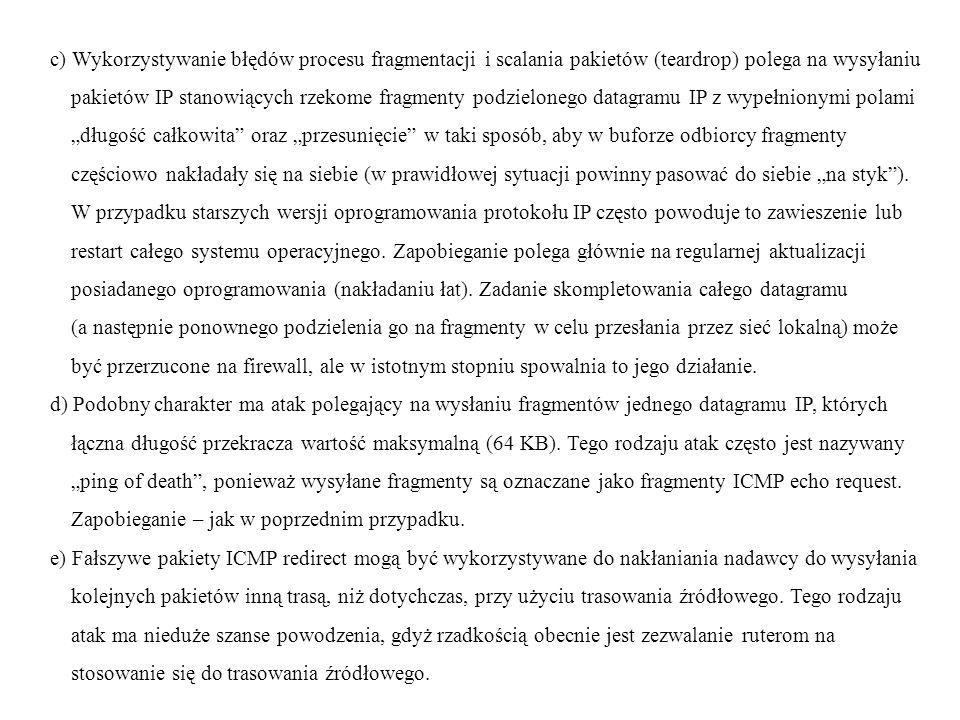 """c) Wykorzystywanie błędów procesu fragmentacji i scalania pakietów (teardrop) polega na wysyłaniu pakietów IP stanowiących rzekome fragmenty podzielonego datagramu IP z wypełnionymi polami """"długość całkowita oraz """"przesunięcie w taki sposób, aby w buforze odbiorcy fragmenty częściowo nakładały się na siebie (w prawidłowej sytuacji powinny pasować do siebie """"na styk )."""