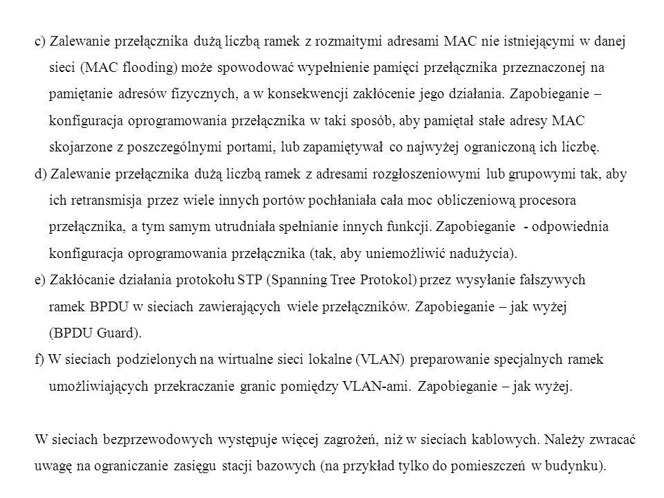 c) Zalewanie przełącznika dużą liczbą ramek z rozmaitymi adresami MAC nie istniejącymi w danej sieci (MAC flooding) może spowodować wypełnienie pamięci przełącznika przeznaczonej na pamiętanie adresów fizycznych, a w konsekwencji zakłócenie jego działania.