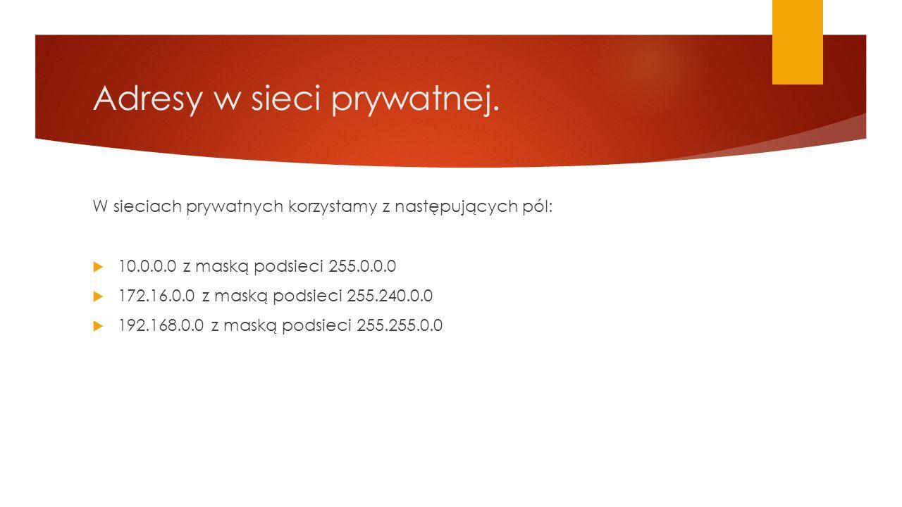 Adresy w sieci prywatnej. W sieciach prywatnych korzystamy z następujących pól:  10.0.0.0 z maską podsieci 255.0.0.0  172.16.0.0 z maską podsieci 25