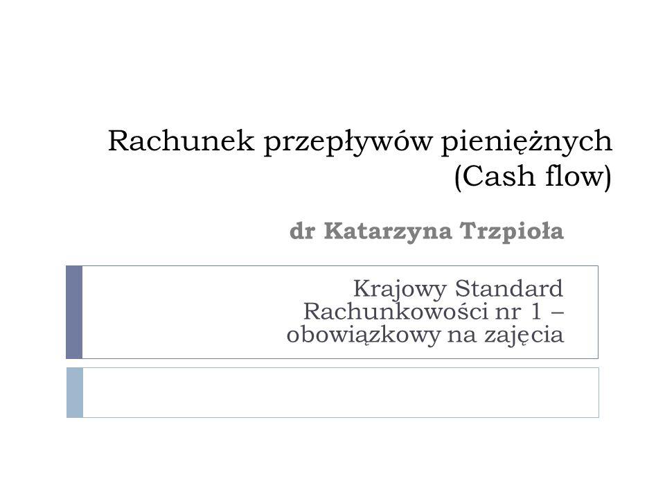 Rachunek przepływów pieniężnych (Cash flow) dr Katarzyna Trzpioła Krajowy Standard Rachunkowości nr 1 – obowiązkowy na zajęcia
