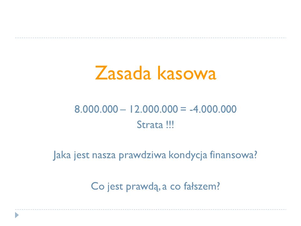 Zasada kasowa 8.000.000 – 12.000.000 = -4.000.000 Strata !!! Jaka jest nasza prawdziwa kondycja finansowa? Co jest prawdą, a co fałszem?