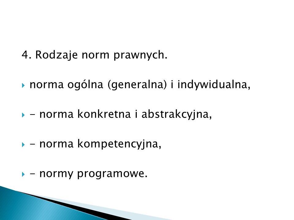 4. Rodzaje norm prawnych.  norma ogólna (generalna) i indywidualna,  - norma konkretna i abstrakcyjna,  - norma kompetencyjna,  - normy programowe