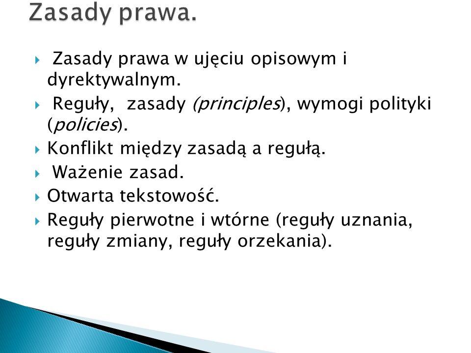 Zasady prawa w ujęciu opisowym i dyrektywalnym.  Reguły, zasady (principles), wymogi polityki (policies).  Konflikt między zasadą a regułą.  Waże
