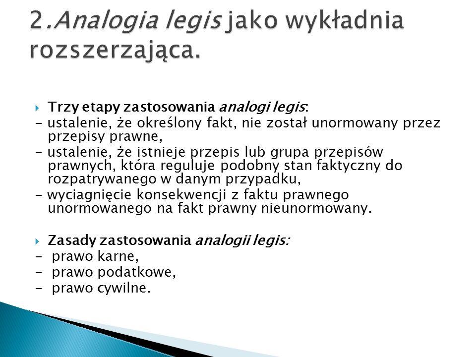  Trzy etapy zastosowania analogi legis: - ustalenie, że określony fakt, nie został unormowany przez przepisy prawne, - ustalenie, że istnieje przepis