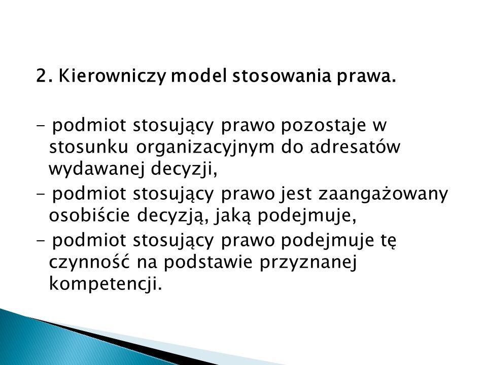 2. Kierowniczy model stosowania prawa. - podmiot stosujący prawo pozostaje w stosunku organizacyjnym do adresatów wydawanej decyzji, - podmiot stosują