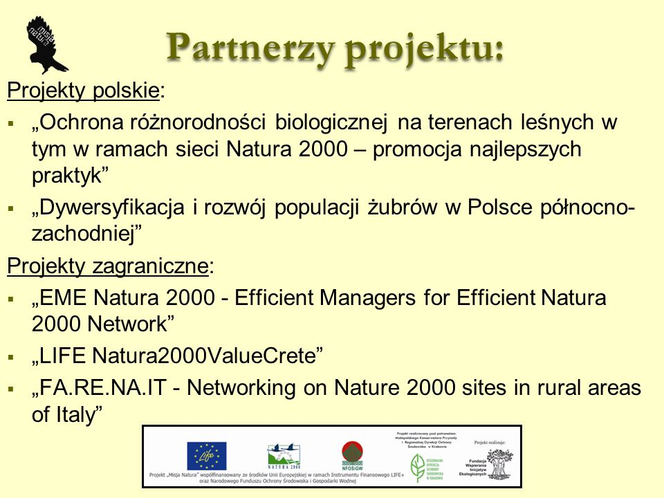 """Partnerzy projektu: Projekty polskie:  """"Ochrona różnorodności biologicznej na terenach leśnych w tym w ramach sieci Natura 2000 – promocja najlepszych praktyk  """"Dywersyfikacja i rozwój populacji żubrów w Polsce północno- zachodniej Projekty zagraniczne:  """"EME Natura 2000 - Efficient Managers for Efficient Natura 2000 Network  """"LIFE Natura2000ValueCrete  """"FA.RE.NA.IT - Networking on Nature 2000 sites in rural areas of Italy"""