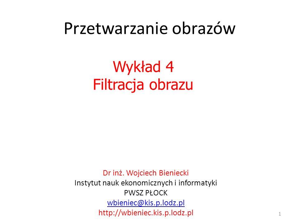 Przetwarzanie obrazów 1 Wykład 4 Filtracja obrazu Dr inż. Wojciech Bieniecki Instytut nauk ekonomicznych i informatyki PWSZ PŁOCK wbieniec@kis.p.lodz.