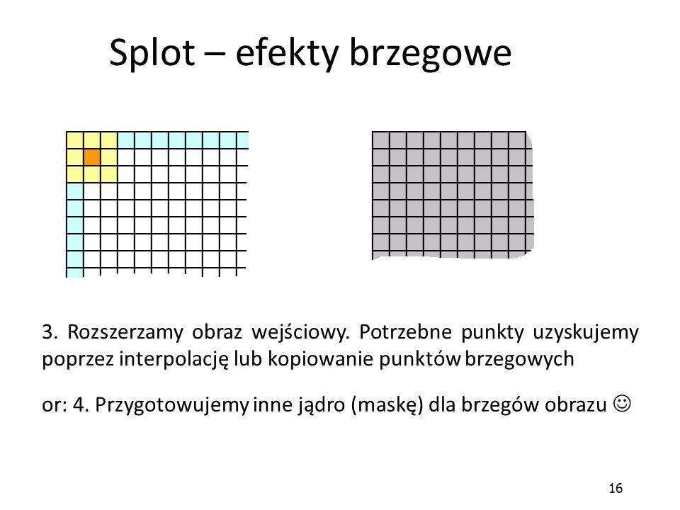 16 Splot – efekty brzegowe 3. Rozszerzamy obraz wejściowy. Potrzebne punkty uzyskujemy poprzez interpolację lub kopiowanie punktów brzegowych or: 4. P
