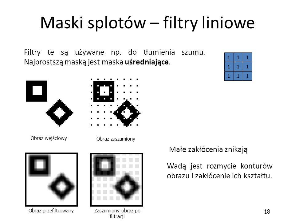 18 Maski splotów – filtry liniowe Filtry te są używane np. do tłumienia szumu. Najprostszą maską jest maska uśredniająca. 111 111 111 Małe zakłócenia
