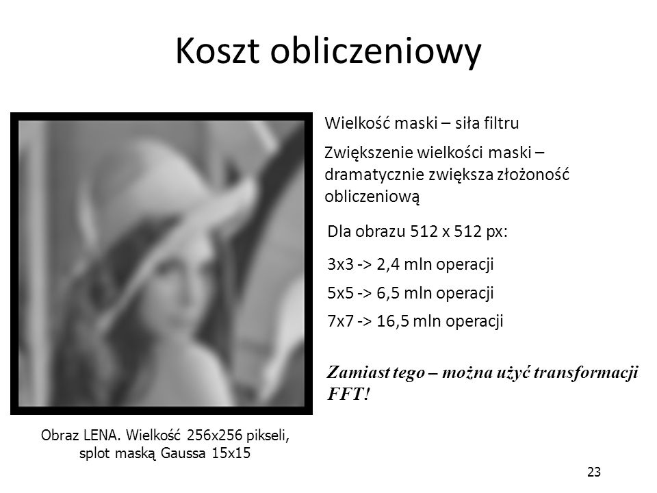 23 Koszt obliczeniowy Obraz LENA. Wielkość 256x256 pikseli, splot maską Gaussa 15x15 3x3 -> 2,4 mln operacji Wielkość maski – siła filtru Zwiększenie