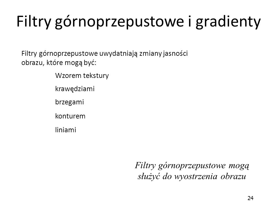 24 Filtry górnoprzepustowe i gradienty Filtry górnoprzepustowe mogą służyć do wyostrzenia obrazu brzegami Filtry górnoprzepustowe uwydatniają zmiany j