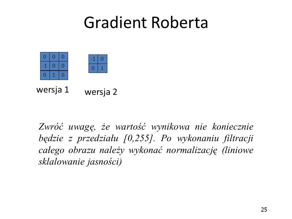 25 Gradient Roberta Zwróć uwagę, że wartość wynikowa nie koniecznie będzie z przedziału [0,255]. Po wykonaniu filtracji całego obrazu należy wykonać n