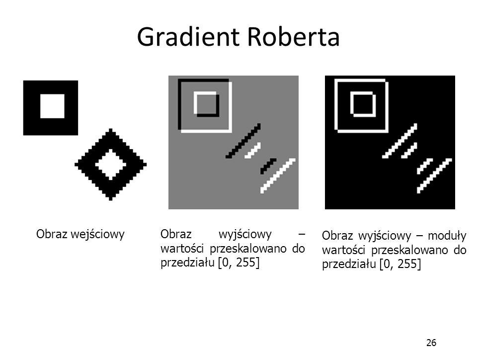 26 Gradient Roberta Obraz wejściowy Obraz wyjściowy – wartości przeskalowano do przedziału [0, 255] Obraz wyjściowy – moduły wartości przeskalowano do