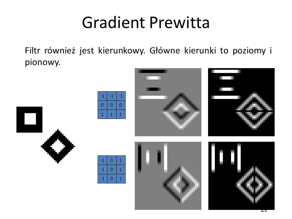 29 Gradient Prewitta Filtr również jest kierunkowy. Główne kierunki to poziomy i pionowy. 01 10 10 000 111