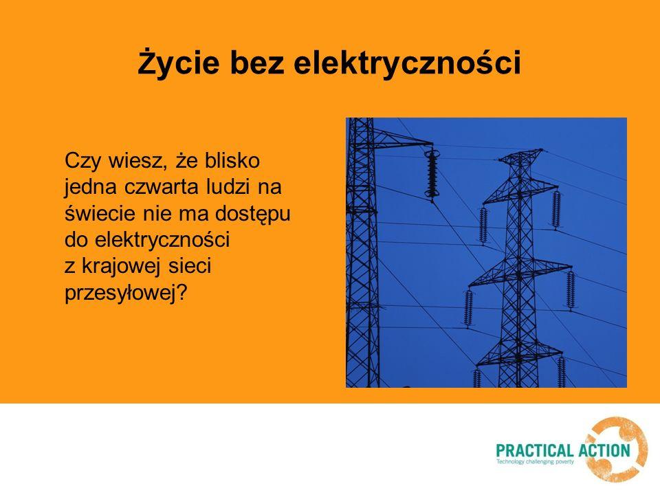 Ż ycie bez elektryczności Czy wiesz, że blisko jedna czwarta ludzi na świecie nie ma dostępu do elektryczności z krajowej sieci przesyłowej?