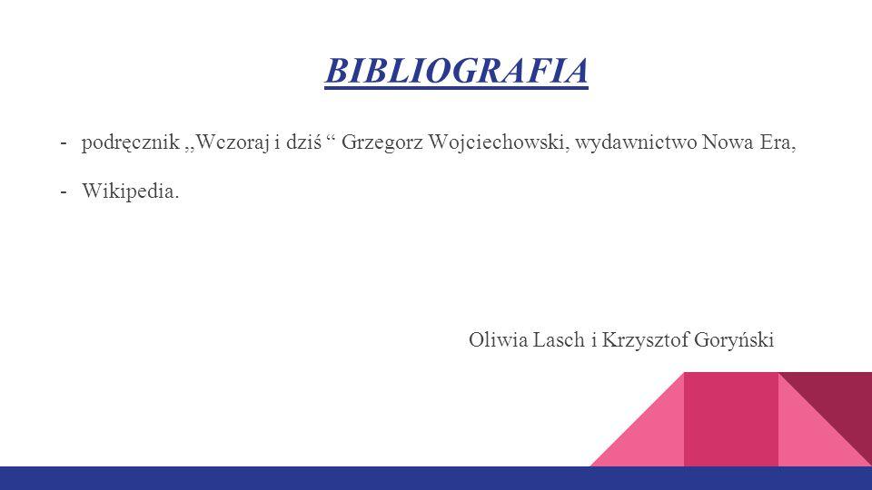 BIBLIOGRAFIA -podręcznik,,Wczoraj i dziś Grzegorz Wojciechowski, wydawnictwo Nowa Era, -Wikipedia.