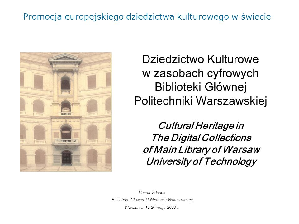 Dziedzictwo Kulturowe w zasobach cyfrowych Biblioteki Głównej Politechniki Warszawskiej Cultural Heritage in The Digital Collections of Main Library of Warsaw University of Technology Hanna Zdunek Biblioteka Główna Politechniki Warszawskiej Warszawa 19-20 maja 2008 r.