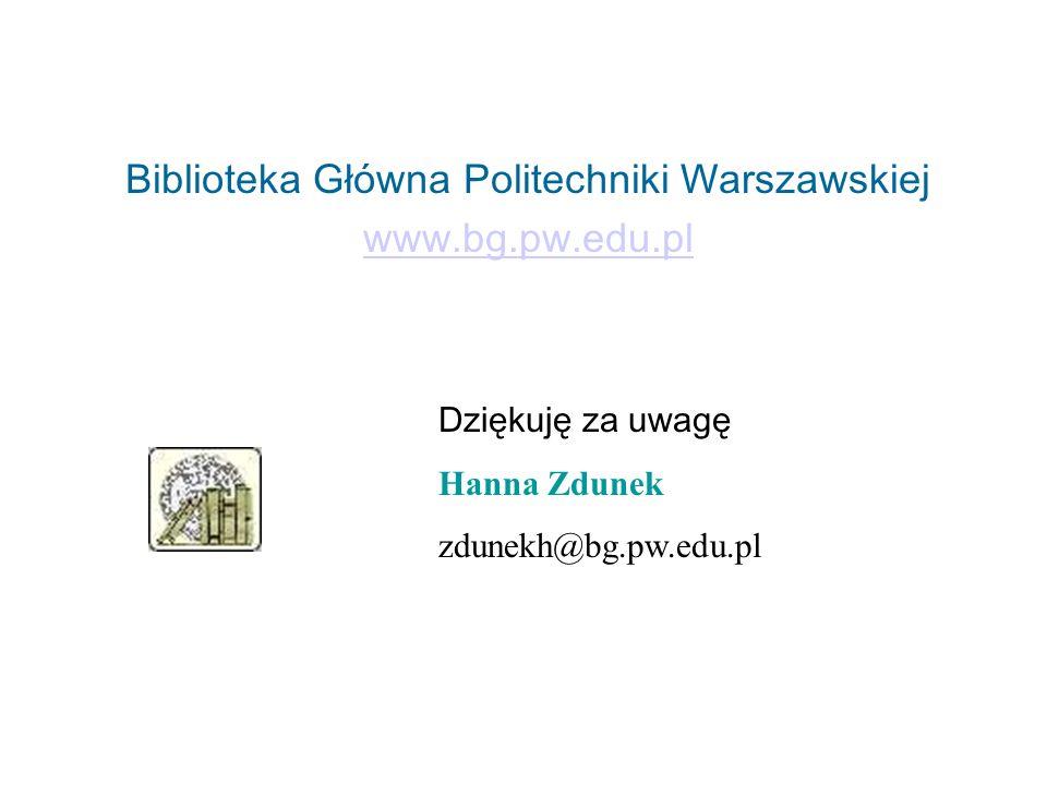 Biblioteka Główna Politechniki Warszawskiej www.bg.pw.edu.pl Dziękuję za uwagę Hanna Zdunek zdunekh@bg.pw.edu.pl