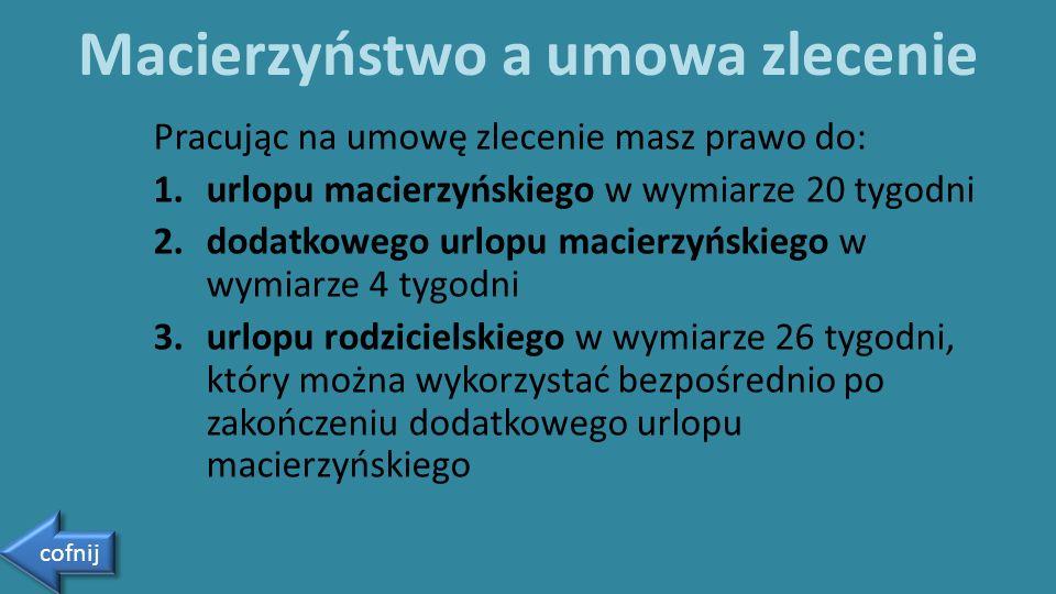 Pracując na umowę zlecenie masz prawo do: 1.urlopu macierzyńskiego w wymiarze 20 tygodni 2.dodatkowego urlopu macierzyńskiego w wymiarze 4 tygodni 3.u