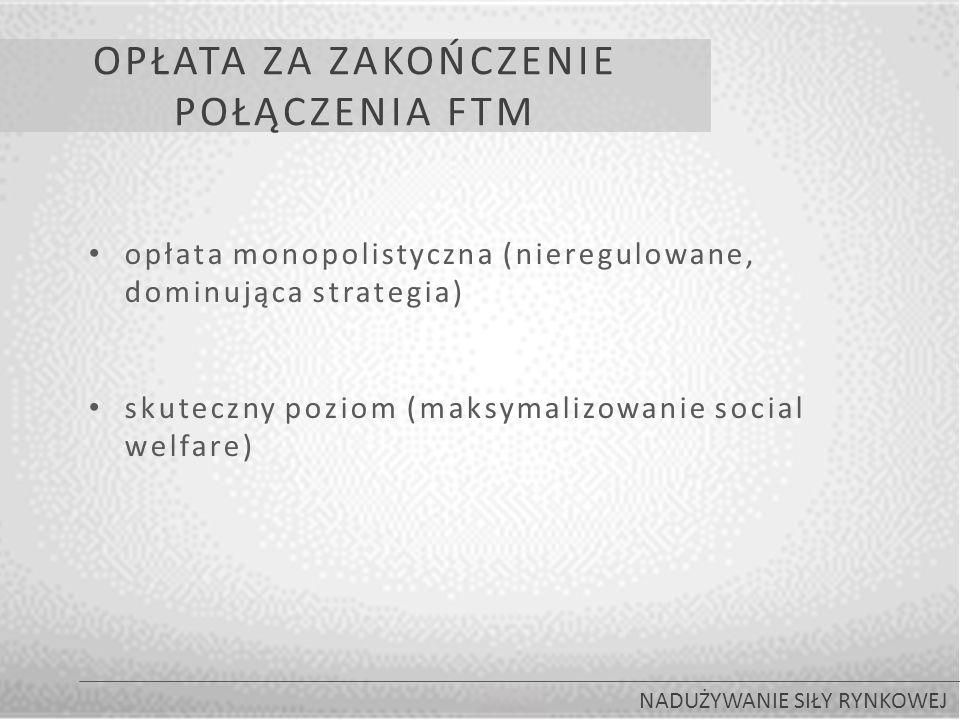 OPŁATA ZA ZAKOŃCZENIE POŁĄCZENIA FTM NADUŻYWANIE SIŁY RYNKOWEJ opłata monopolistyczna (nieregulowane, dominująca strategia) skuteczny poziom (maksymalizowanie social welfare)