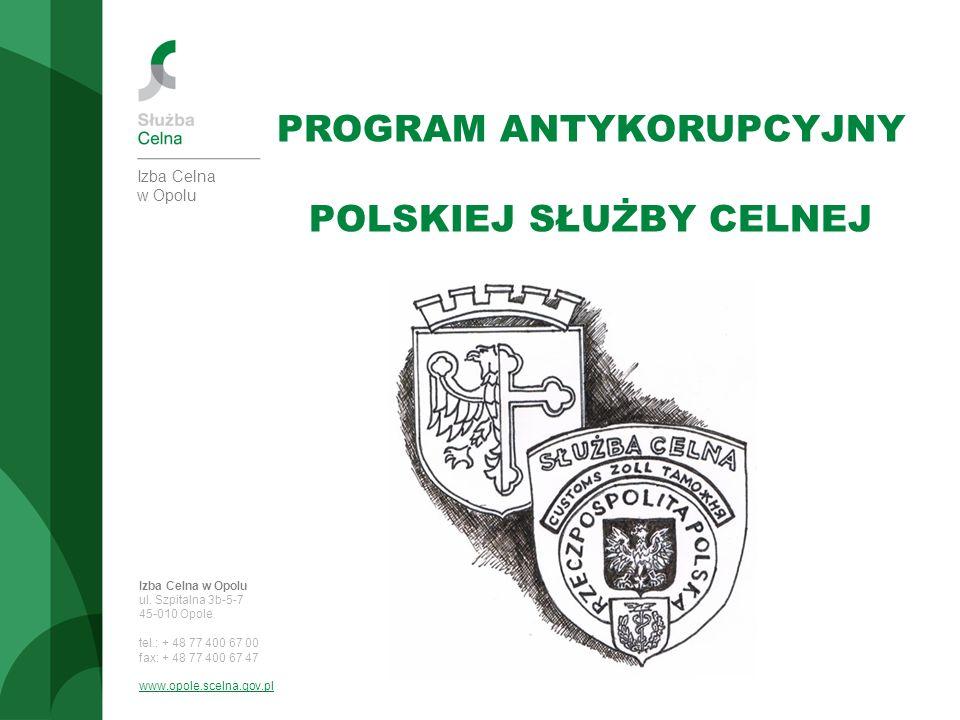 Izba Celna w Opolu PROGRAM ANTYKORUPCYJNY POLSKIEJ SŁUŻBY CELNEJ Izba Celna w Opolu ul. Szpitalna 3b-5-7 45-010 Opole tel.: + 48 77 400 67 00 fax: + 4