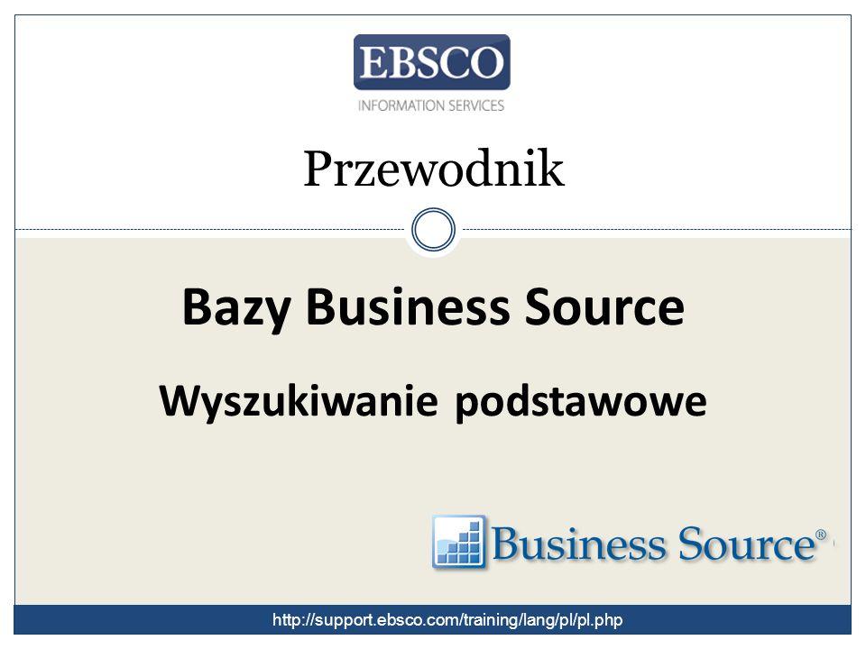 Przewodnik Bazy Business Source Wyszukiwanie podstawowe http://support.ebsco.com/training/lang/pl/pl.php