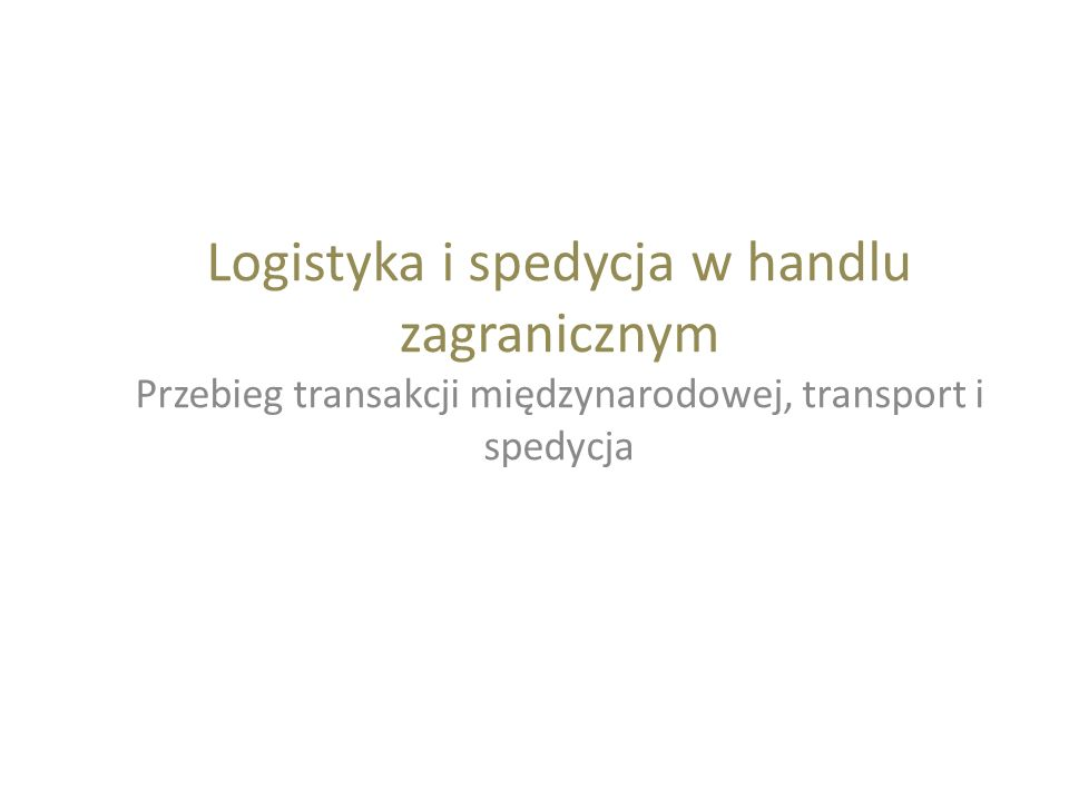 Logistyka i spedycja w handlu zagranicznym Przebieg transakcji międzynarodowej, transport i spedycja