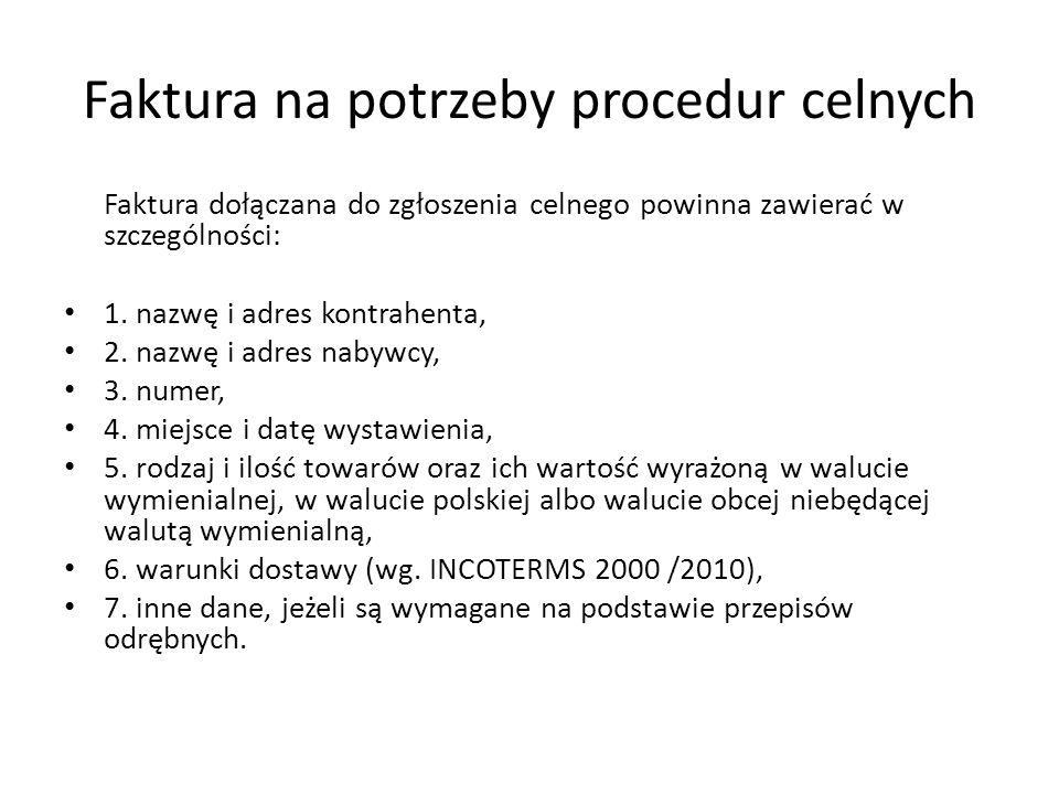 Faktura na potrzeby procedur celnych Faktura dołączana do zgłoszenia celnego powinna zawierać w szczególności: 1. nazwę i adres kontrahenta, 2. nazwę