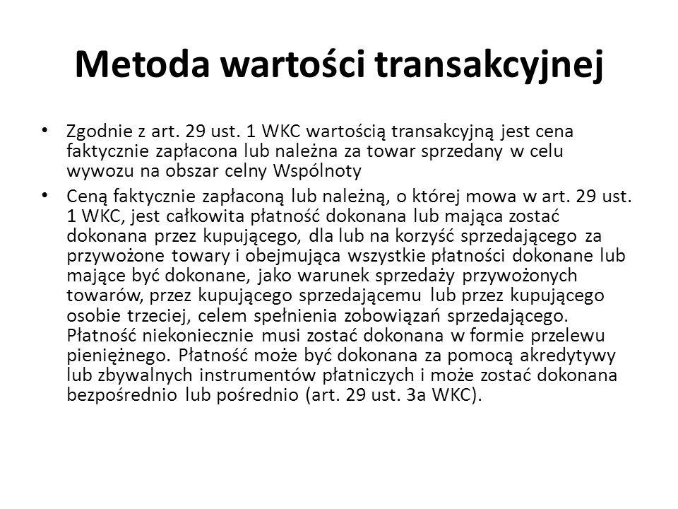 Metoda wartości transakcyjnej Zgodnie z art. 29 ust. 1 WKC wartością transakcyjną jest cena faktycznie zapłacona lub należna za towar sprzedany w celu