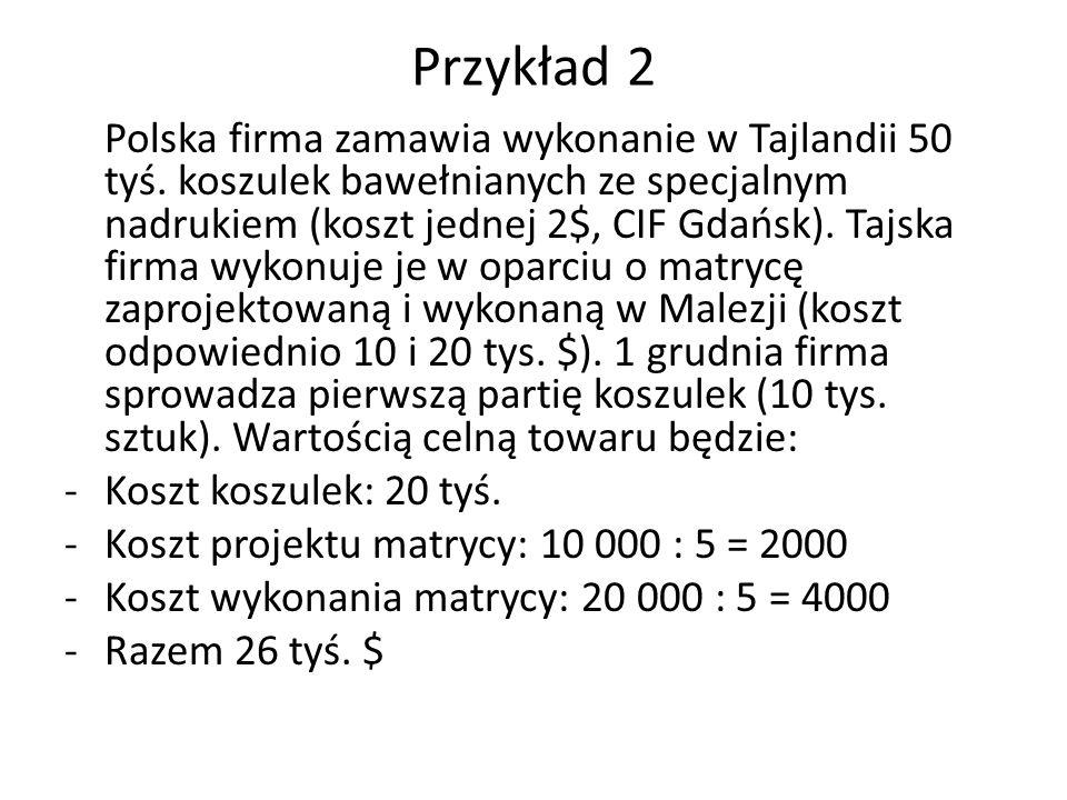 Przykład 2 Polska firma zamawia wykonanie w Tajlandii 50 tyś. koszulek bawełnianych ze specjalnym nadrukiem (koszt jednej 2$, CIF Gdańsk). Tajska firm