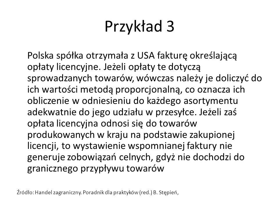 Przykład 3 Polska spółka otrzymała z USA fakturę określającą opłaty licencyjne. Jeżeli opłaty te dotyczą sprowadzanych towarów, wówczas należy je doli