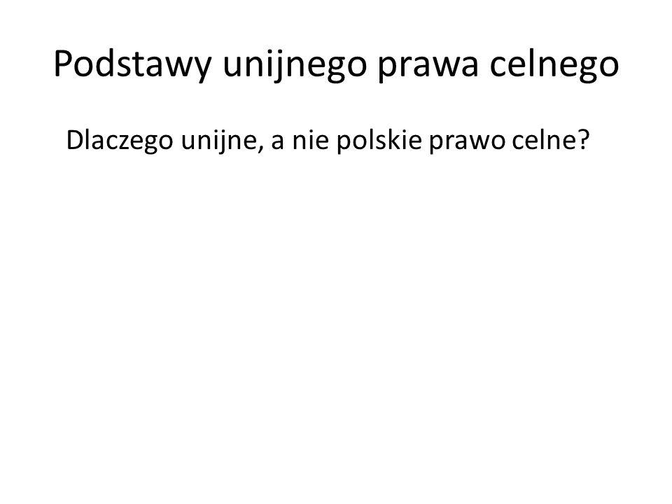 Podstawy unijnego prawa celnego Dlaczego unijne, a nie polskie prawo celne?