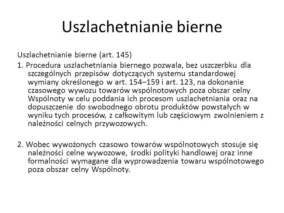 Uszlachetnianie bierne Uszlachetnianie bierne (art. 145) 1. Procedura uszlachetniania biernego pozwala, bez uszczerbku dla szczególnych przepisów doty