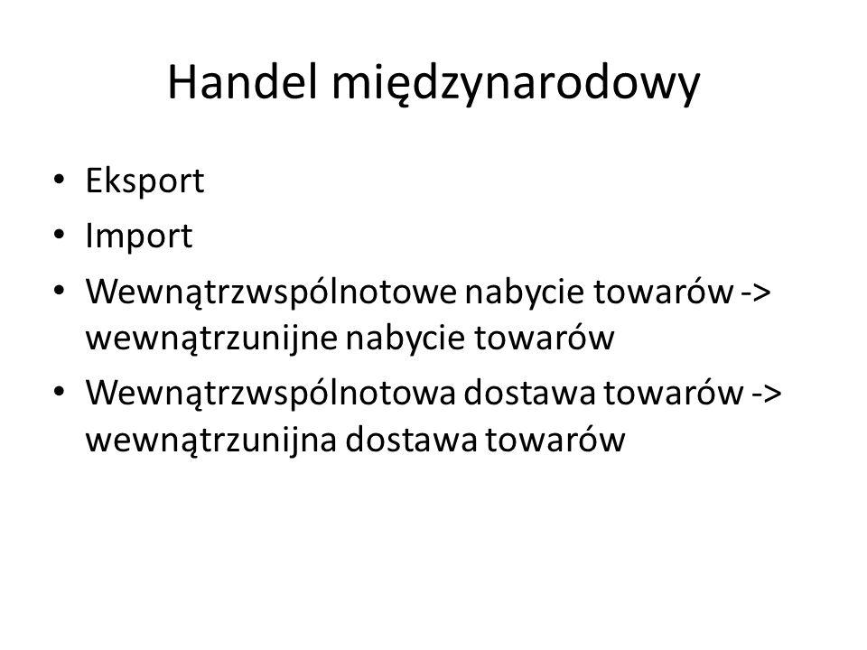 Handel międzynarodowy Eksport Import Wewnątrzwspólnotowe nabycie towarów -> wewnątrzunijne nabycie towarów Wewnątrzwspólnotowa dostawa towarów -> wewnątrzunijna dostawa towarów
