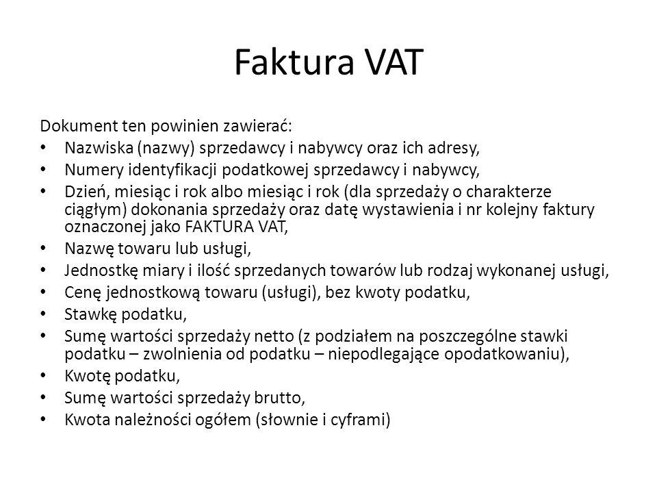 Faktura VAT Dokument ten powinien zawierać: Nazwiska (nazwy) sprzedawcy i nabywcy oraz ich adresy, Numery identyfikacji podatkowej sprzedawcy i nabywcy, Dzień, miesiąc i rok albo miesiąc i rok (dla sprzedaży o charakterze ciągłym) dokonania sprzedaży oraz datę wystawienia i nr kolejny faktury oznaczonej jako FAKTURA VAT, Nazwę towaru lub usługi, Jednostkę miary i ilość sprzedanych towarów lub rodzaj wykonanej usługi, Cenę jednostkową towaru (usługi), bez kwoty podatku, Stawkę podatku, Sumę wartości sprzedaży netto (z podziałem na poszczególne stawki podatku – zwolnienia od podatku – niepodlegające opodatkowaniu), Kwotę podatku, Sumę wartości sprzedaży brutto, Kwota należności ogółem (słownie i cyframi)
